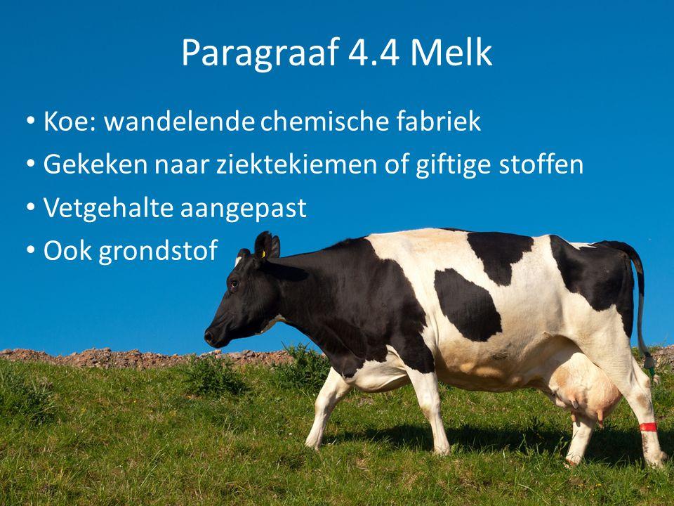 Paragraaf 4.4 Melk Bereidingswijze Pasteuriseren 3 x melk tot 60 o C verwarmd en weer afkoelen Bacteriën verdwijnen Samenstelling verandert nauwelijks Koelkast bewaren