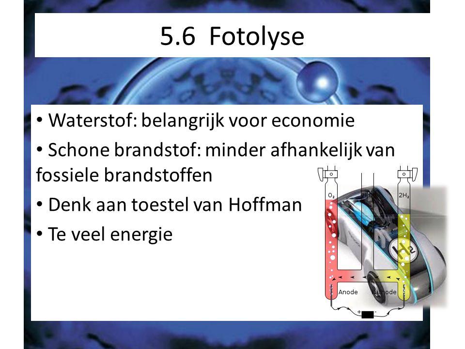 5.6 Fotolyse Waterstof: belangrijk voor economie Schone brandstof: minder afhankelijk van fossiele brandstoffen Denk aan toestel van Hoffman Te veel e