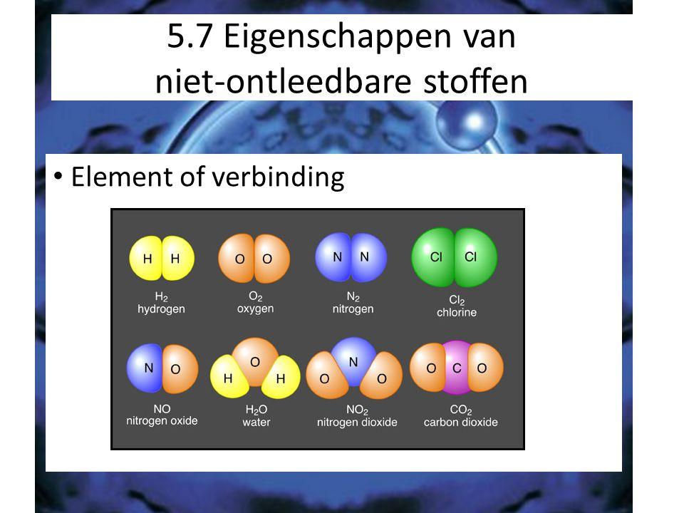 5.7 Eigenschappen van niet-ontleedbare stoffen Element of verbinding