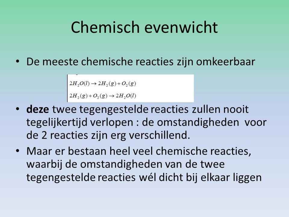 Chemisch evenwicht De meeste chemische reacties zijn omkeerbaar deze twee tegengestelde reacties zullen nooit tegelijkertijd verlopen : de omstandigheden voor de 2 reacties zijn erg verschillend.