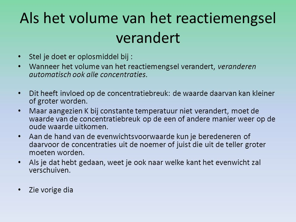 Als het volume van het reactiemengsel verandert Stel je doet er oplosmiddel bij : Wanneer het volume van het reactiemengsel verandert, veranderen automatisch ook alle concentraties.