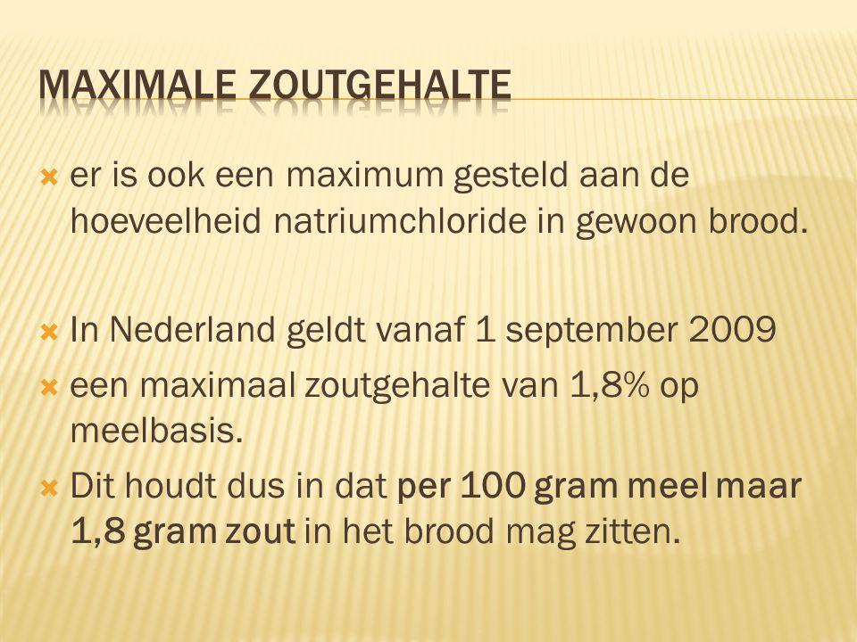  er is ook een maximum gesteld aan de hoeveelheid natriumchloride in gewoon brood.  In Nederland geldt vanaf 1 september 2009  een maximaal zoutgeh