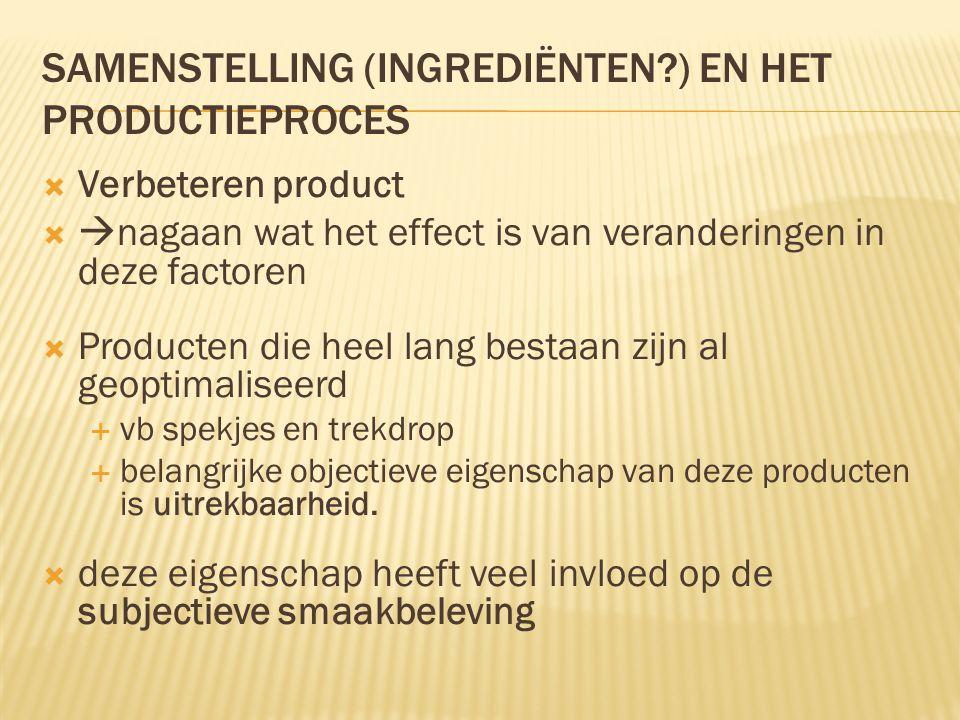 SAMENSTELLING (INGREDIËNTEN?) EN HET PRODUCTIEPROCES  Verbeteren product   nagaan wat het effect is van veranderingen in deze factoren  Producten