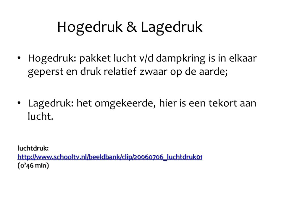 Hogedruk & Lagedruk Hogedruk: pakket lucht v/d dampkring is in elkaar geperst en druk relatief zwaar op de aarde; Lagedruk: het omgekeerde, hier is ee