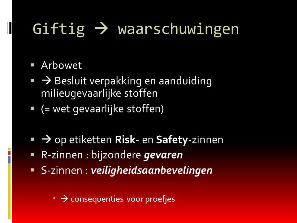 Giftig  waarschuwingen  Arbowet   Besluit verpakking en aanduiding milieugevaarlijke stoffen  (= wet gevaarlijke stoffen)   op etiketten Risk- en Safety-zinnen  R-zinnen : bijzondere gevaren  S-zinnen : veiligheidsaanbevelingen   consequenties voor proefjes