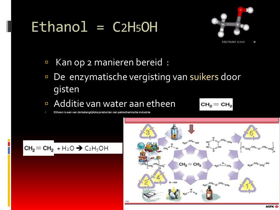 Ethanol = C 2 H 5 OH  Kan op 2 manieren bereid :  De enzymatische vergisting van suikers door gisten  Additie van water aan etheen  Etheen is een van de belangrijkste producten van petrochemische industrie + H 2 O  C 2 H 5 OH