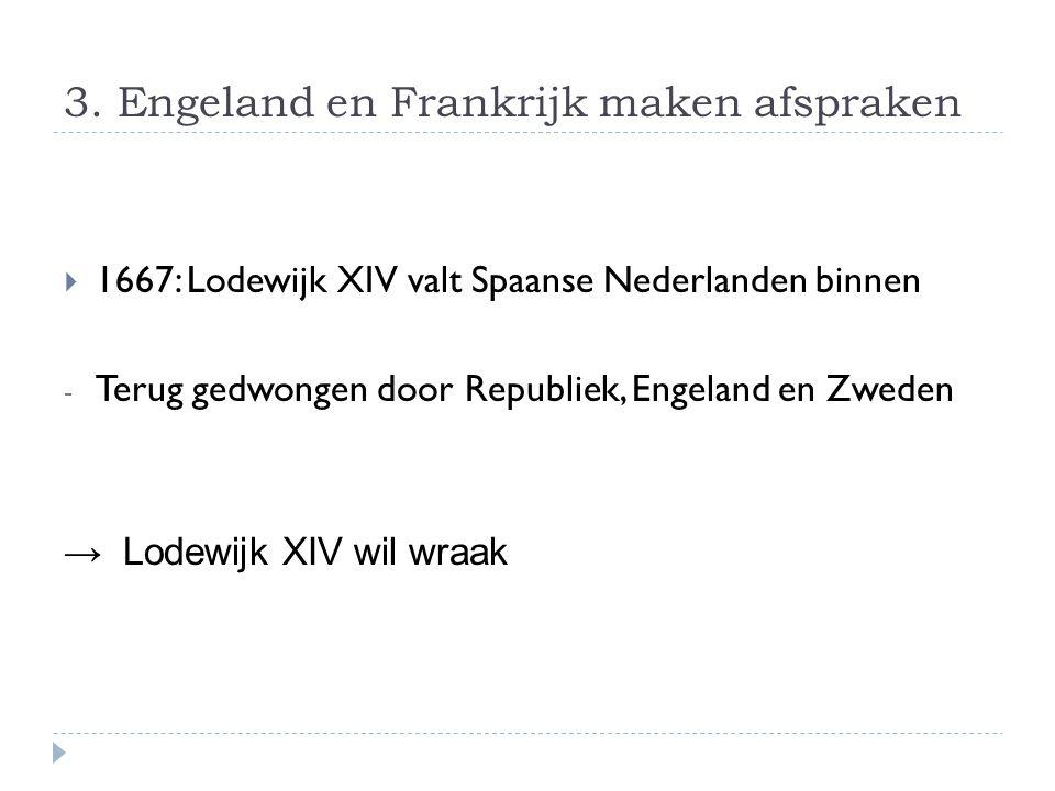 3. Engeland en Frankrijk maken afspraken  1667: Lodewijk XIV valt Spaanse Nederlanden binnen - Terug gedwongen door Republiek, Engeland en Zweden → L
