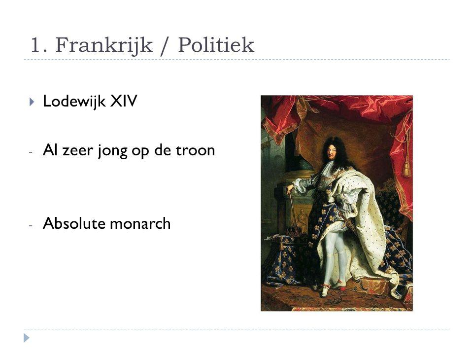 1. Frankrijk / Politiek  Lodewijk XIV - Al zeer jong op de troon - Absolute monarch