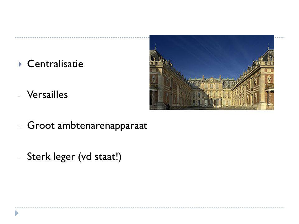  Centralisatie - Versailles - Groot ambtenarenapparaat - Sterk leger (vd staat!)