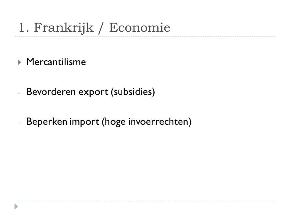 1. Frankrijk / Economie  Mercantilisme - Bevorderen export (subsidies) - Beperken import (hoge invoerrechten)