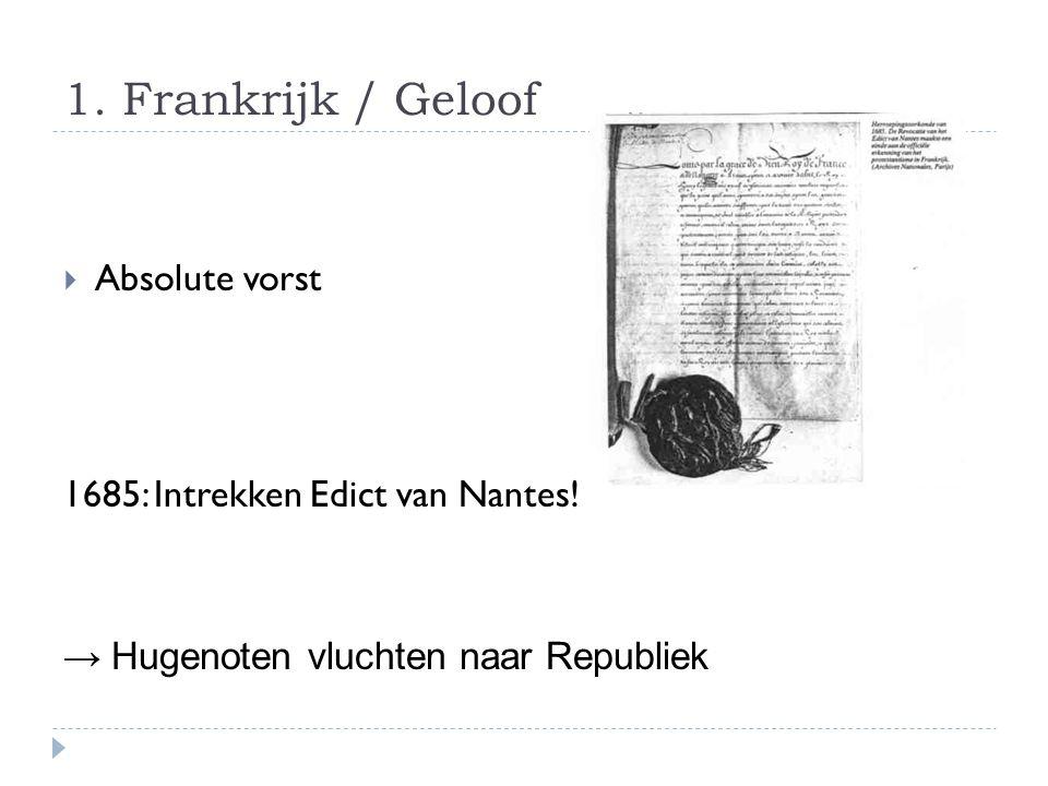 1. Frankrijk / Geloof  Absolute vorst 1685: Intrekken Edict van Nantes.