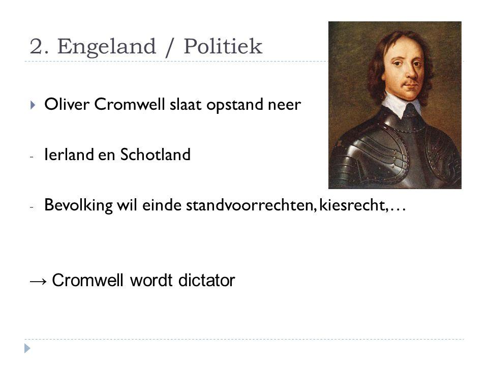 2. Engeland / Politiek  Oliver Cromwell slaat opstand neer - Ierland en Schotland - Bevolking wil einde standvoorrechten, kiesrecht,… → Cromwell word