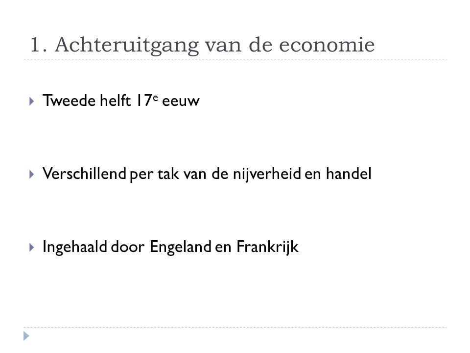 1. Achteruitgang van de economie  Tweede helft 17 e eeuw  Verschillend per tak van de nijverheid en handel  Ingehaald door Engeland en Frankrijk