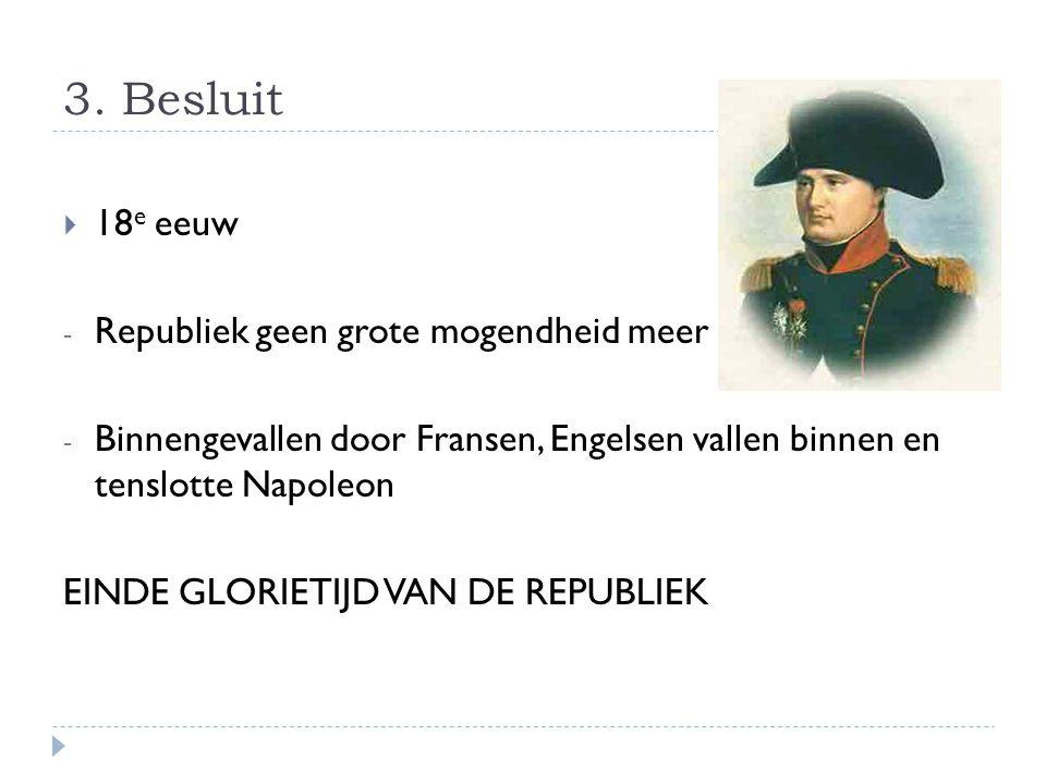 3. Besluit  18 e eeuw - Republiek geen grote mogendheid meer - Binnengevallen door Fransen, Engelsen vallen binnen en tenslotte Napoleon EINDE GLORIE
