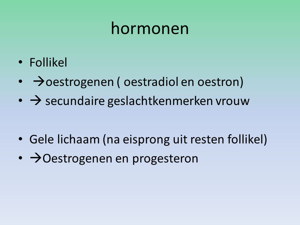 hormonen Follikel  oestrogenen ( oestradiol en oestron)  secundaire geslachtkenmerken vrouw Gele lichaam (na eisprong uit resten follikel)  Oestrogenen en progesteron