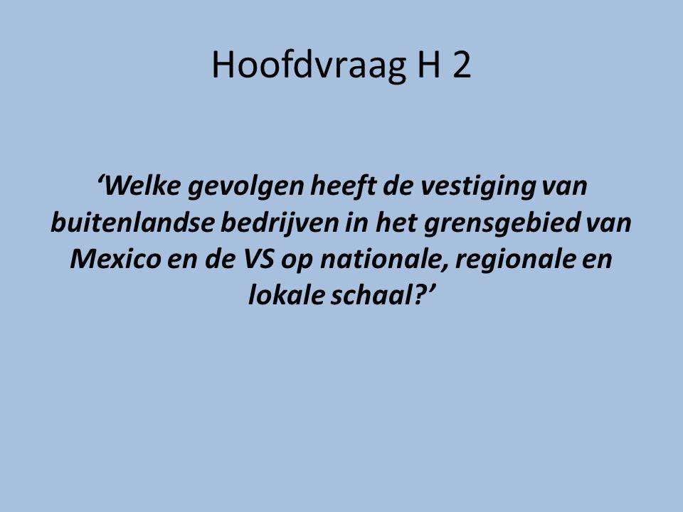 Hoofdvraag H 2 'Welke gevolgen heeft de vestiging van buitenlandse bedrijven in het grensgebied van Mexico en de VS op nationale, regionale en lokale