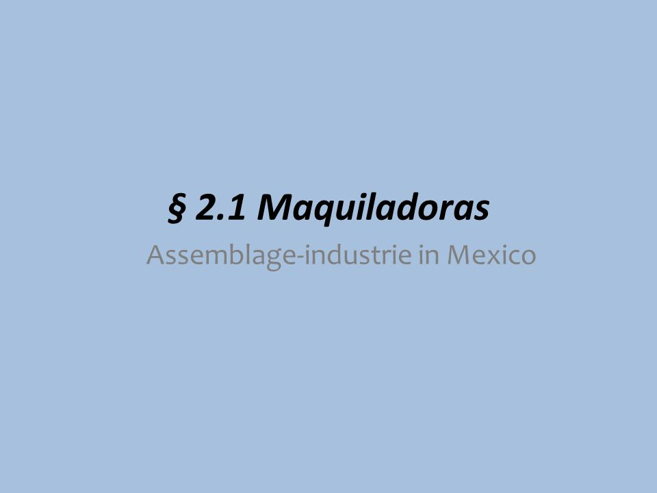 § 2.1 Maquiladoras Assemblage-industrie in Mexico