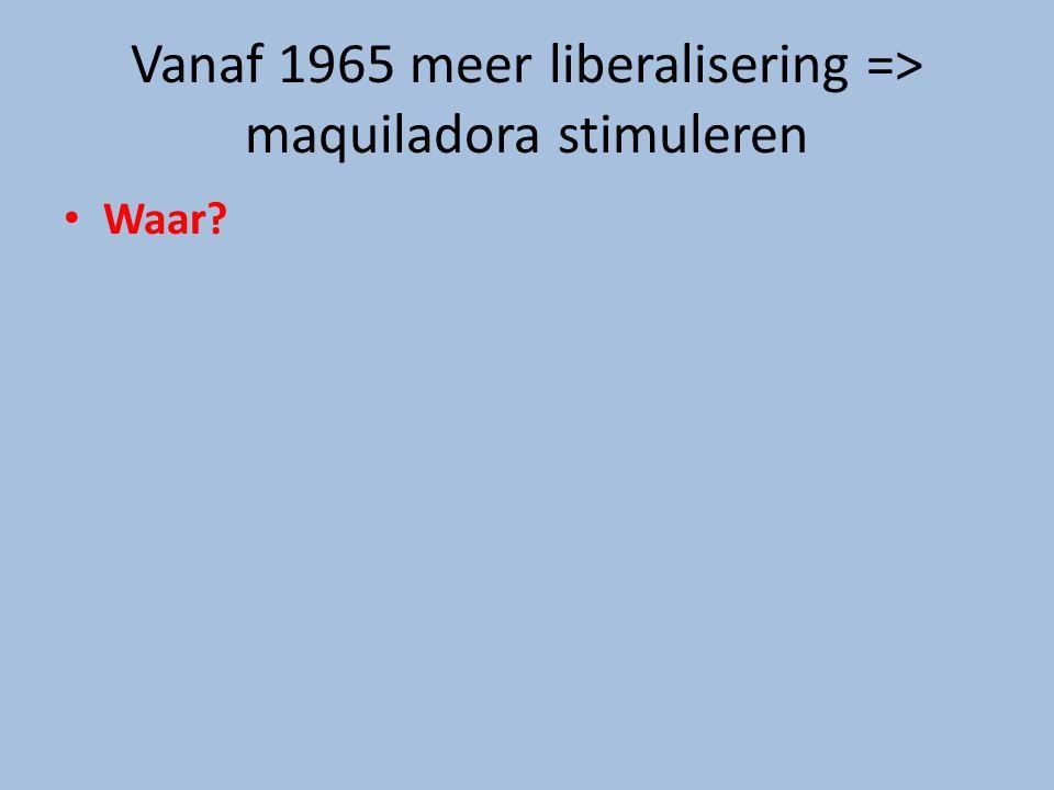 Vanaf 1965 meer liberalisering => maquiladora stimuleren Waar?