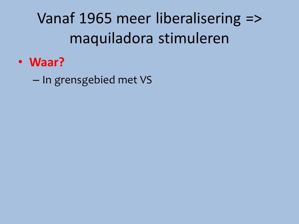 Vanaf 1965 meer liberalisering => maquiladora stimuleren Waar? – In grensgebied met VS