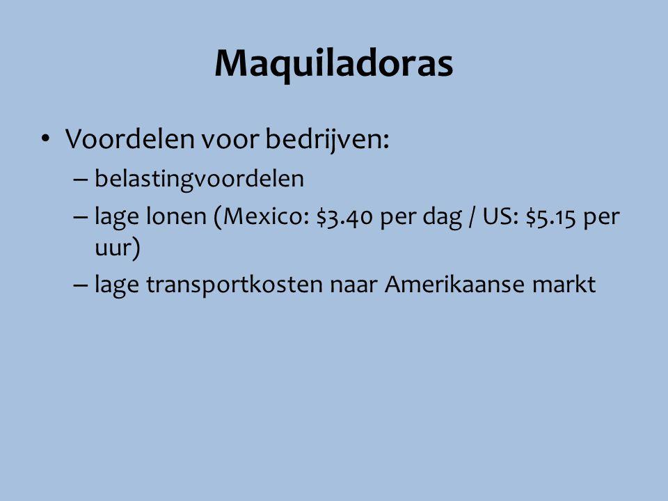 Maquiladoras Voordelen voor bedrijven: – belastingvoordelen – lage lonen (Mexico: $3.40 per dag / US: $5.15 per uur) – lage transportkosten naar Ameri