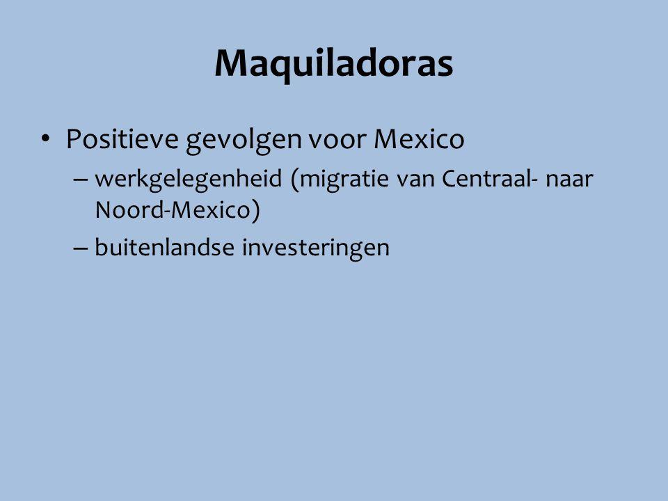 Maquiladoras Positieve gevolgen voor Mexico – werkgelegenheid (migratie van Centraal- naar Noord-Mexico) – buitenlandse investeringen