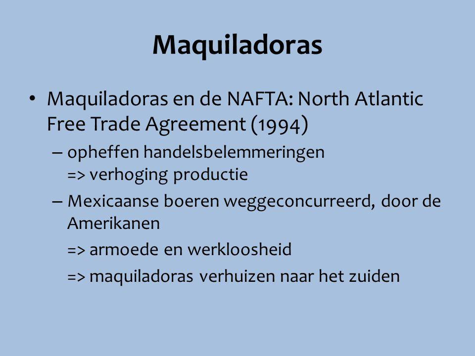 Maquiladoras Maquiladoras en de NAFTA: North Atlantic Free Trade Agreement (1994) – opheffen handelsbelemmeringen => verhoging productie – Mexicaanse