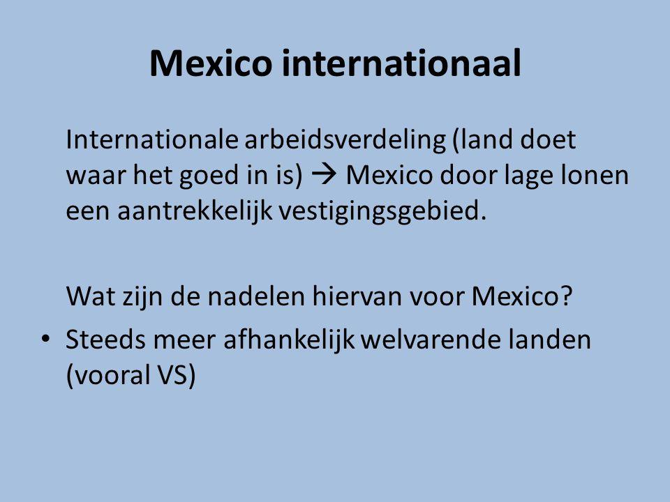 Mexico internationaal Internationale arbeidsverdeling (land doet waar het goed in is)  Mexico door lage lonen een aantrekkelijk vestigingsgebied. Wat