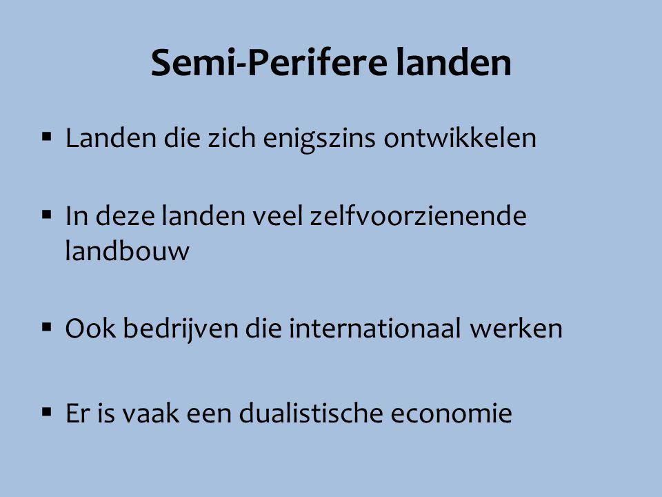 Semi-Perifere landen  Landen die zich enigszins ontwikkelen  In deze landen veel zelfvoorzienende landbouw  Ook bedrijven die internationaal werken