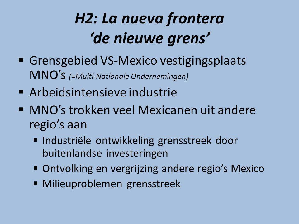 H2: La nueva frontera 'de nieuwe grens'  Grensgebied VS-Mexico vestigingsplaats MNO's (=Multi-Nationale Ondernemingen)  Arbeidsintensieve industrie