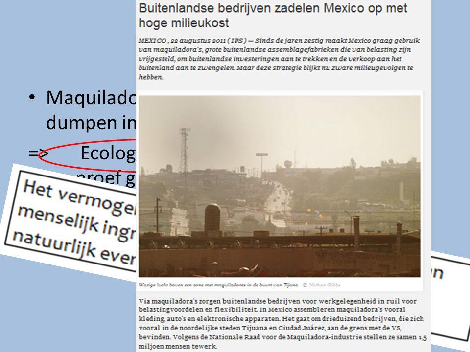 Milieuproblemen Maquiladora worden weinig tegengewerkt bij dumpen industrieel afval (geen controle) => Ecologische draagkracht wordt op de proef geste
