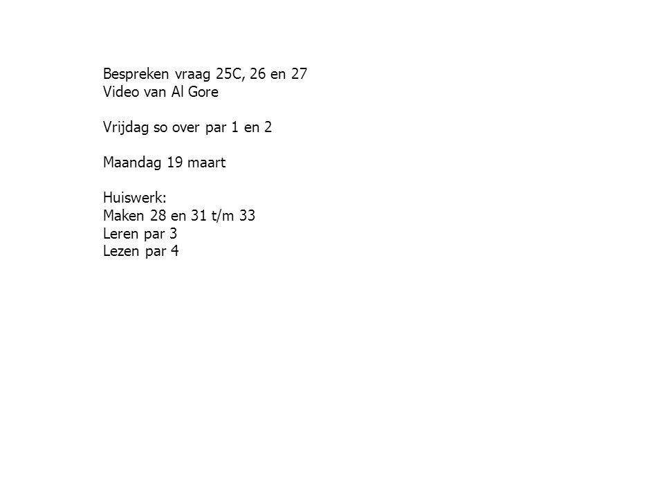 Bespreken vraag 25C, 26 en 27 Video van Al Gore Vrijdag so over par 1 en 2 Maandag 19 maart Huiswerk: Maken 28 en 31 t/m 33 Leren par 3 Lezen par 4