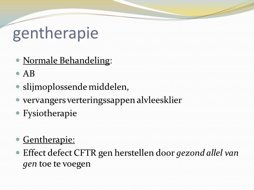 gentherapie Normale Behandeling: AB slijmoplossende middelen, vervangers verteringssappen alvleesklier Fysiotherapie Gentherapie: Effect defect CFTR g