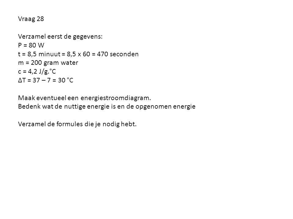 Vraag 28 Verzamel eerst de gegevens: P = 80 W t = 8,5 minuut = 8,5 x 60 = 470 seconden m = 200 gram water c = 4,2 J/g.°C ∆T = 37 – 7 = 30 °C Maak even