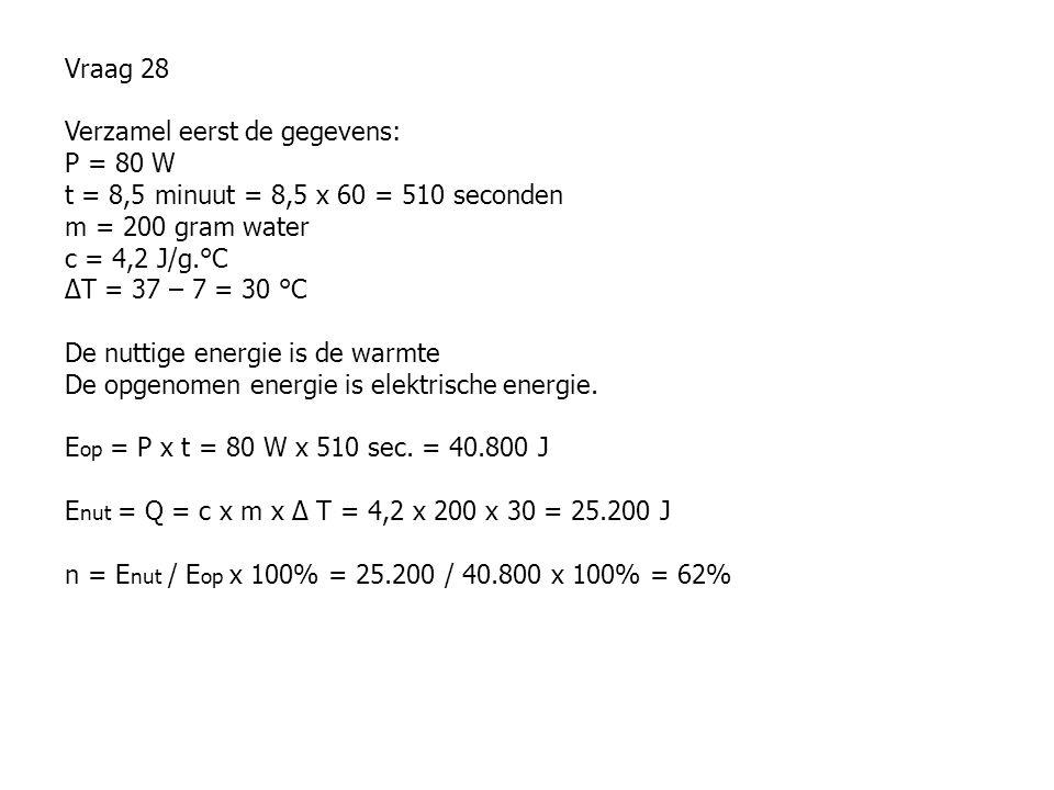 Vraag 28 Verzamel eerst de gegevens: P = 80 W t = 8,5 minuut = 8,5 x 60 = 510 seconden m = 200 gram water c = 4,2 J/g.°C ∆T = 37 – 7 = 30 °C De nuttig