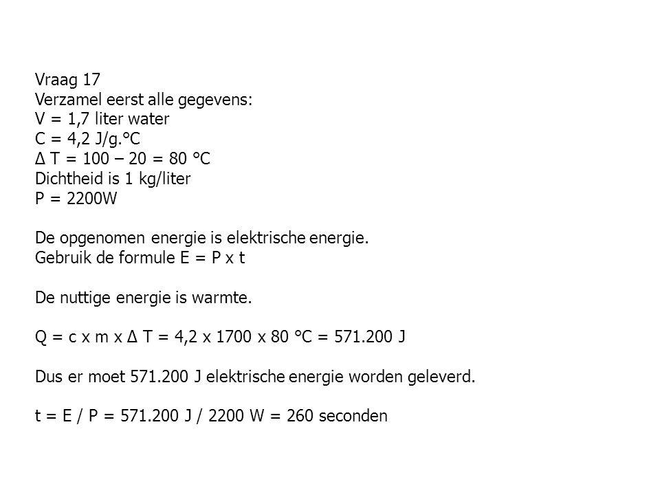 Vraag 17 Verzamel eerst alle gegevens: V = 1,7 liter water C = 4,2 J/g.°C ∆ T = 100 – 20 = 80 °C Dichtheid is 1 kg/liter P = 2200W De opgenomen energi