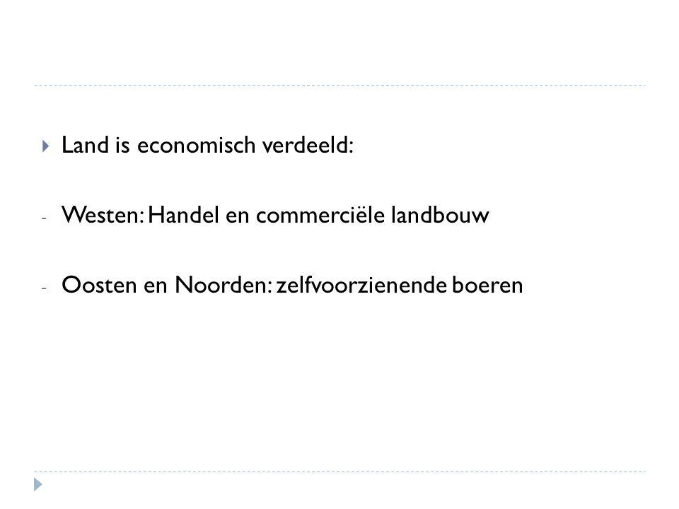 Land is economisch verdeeld: - Westen: Handel en commerciële landbouw - Oosten en Noorden: zelfvoorzienende boeren