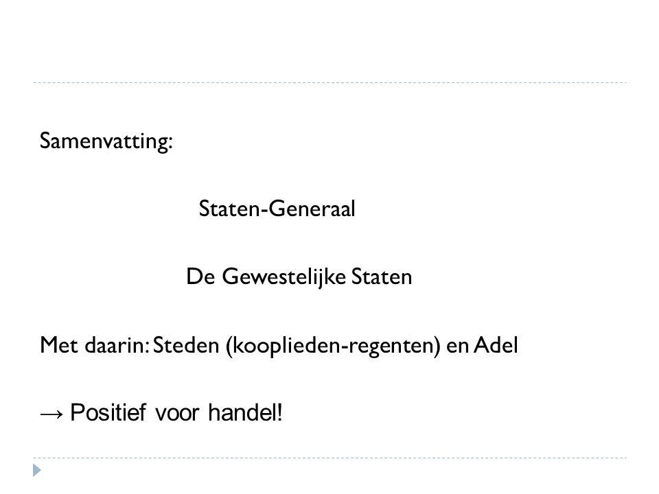 Samenvatting: Staten-Generaal De Gewestelijke Staten Met daarin: Steden (kooplieden-regenten) en Adel → Positief voor handel!