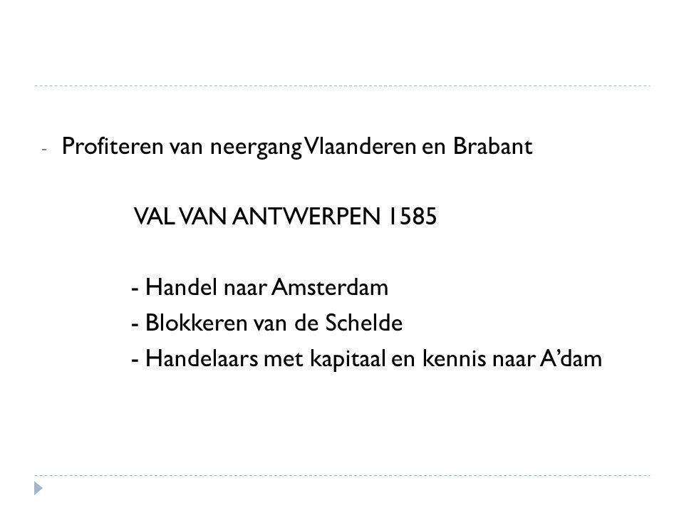 - Profiteren van neergang Vlaanderen en Brabant VAL VAN ANTWERPEN 1585 - Handel naar Amsterdam - Blokkeren van de Schelde - Handelaars met kapitaal en