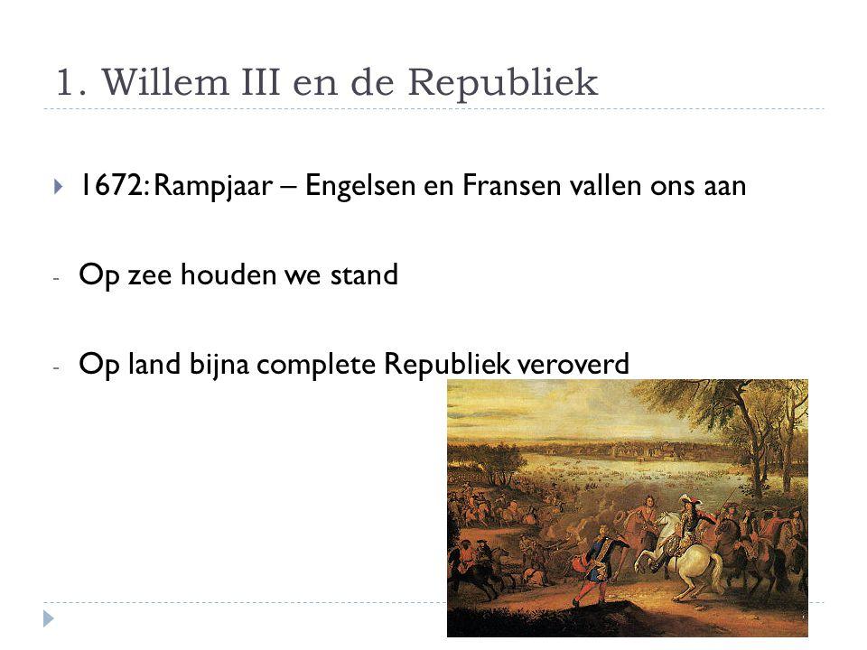1. Willem III en de Republiek  1672: Rampjaar – Engelsen en Fransen vallen ons aan - Op zee houden we stand - Op land bijna complete Republiek verove