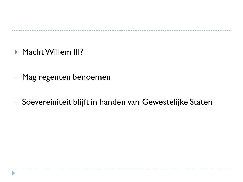  Macht Willem III? - Mag regenten benoemen - Soevereiniteit blijft in handen van Gewestelijke Staten