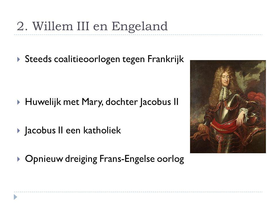 2. Willem III en Engeland  Steeds coalitieoorlogen tegen Frankrijk  Huwelijk met Mary, dochter Jacobus II  Jacobus II een katholiek  Opnieuw dreig