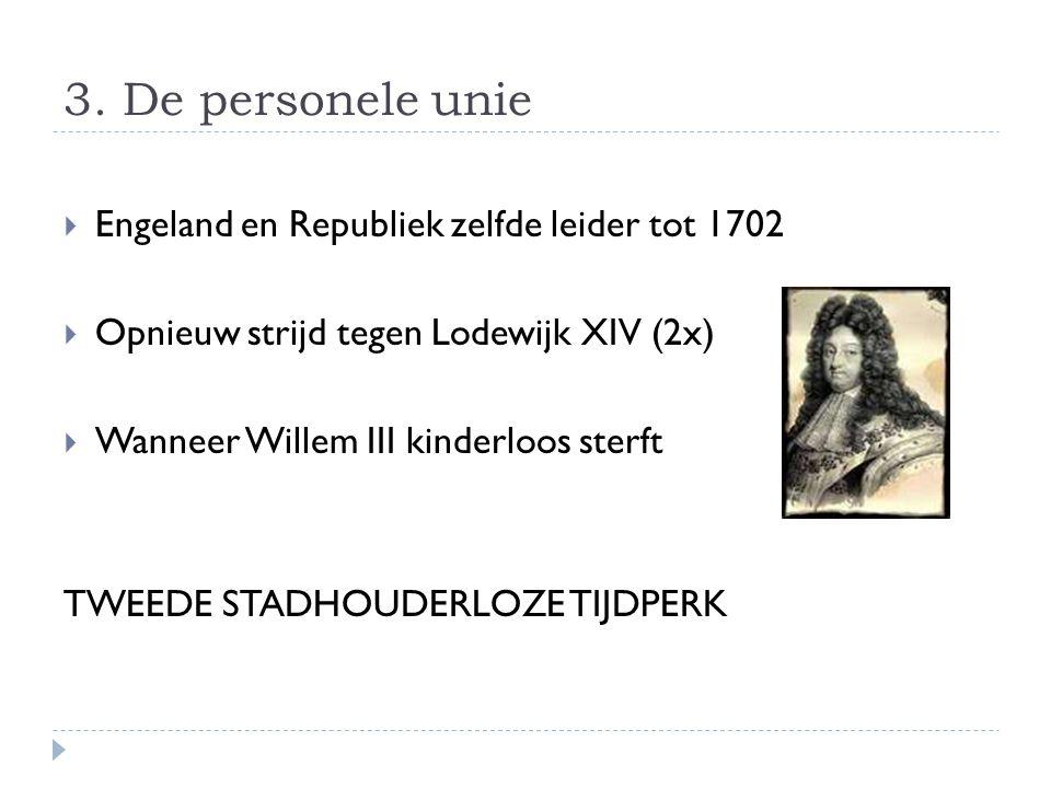 3. De personele unie  Engeland en Republiek zelfde leider tot 1702  Opnieuw strijd tegen Lodewijk XIV (2x)  Wanneer Willem III kinderloos sterft TW