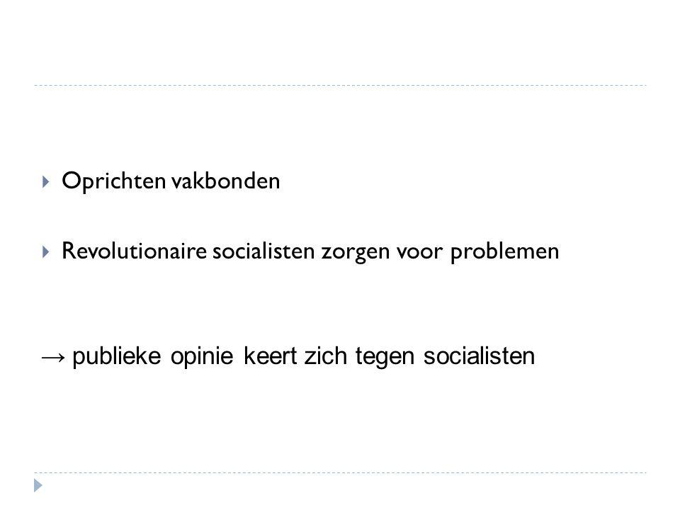  Oprichten vakbonden  Revolutionaire socialisten zorgen voor problemen → publieke opinie keert zich tegen socialisten