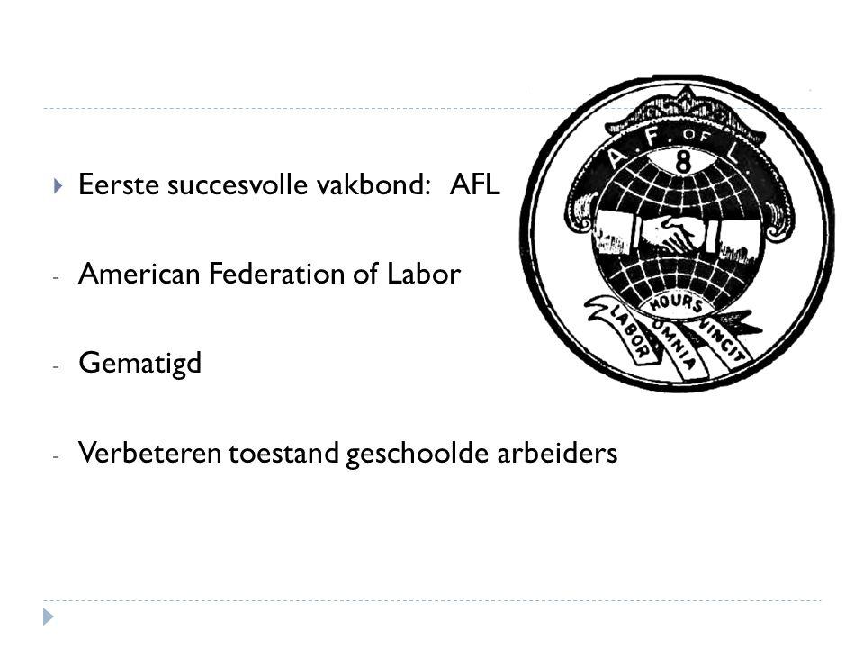  Eerste succesvolle vakbond: AFL - American Federation of Labor - Gematigd - Verbeteren toestand geschoolde arbeiders