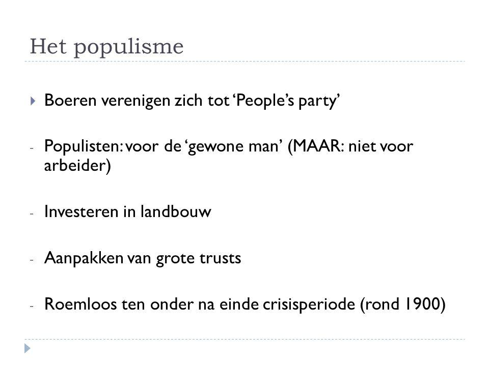 Het populisme  Boeren verenigen zich tot 'People's party' - Populisten: voor de 'gewone man' (MAAR: niet voor arbeider) - Investeren in landbouw - Aa