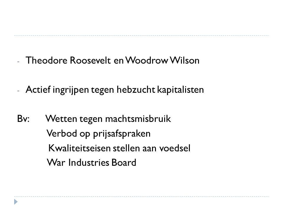 - Theodore Roosevelt en Woodrow Wilson - Actief ingrijpen tegen hebzucht kapitalisten Bv: Wetten tegen machtsmisbruik Verbod op prijsafspraken Kwalite
