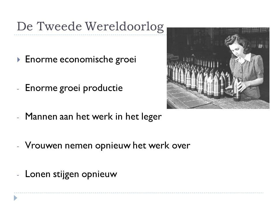 De Tweede Wereldoorlog  Enorme economische groei - Enorme groei productie - Mannen aan het werk in het leger - Vrouwen nemen opnieuw het werk over -