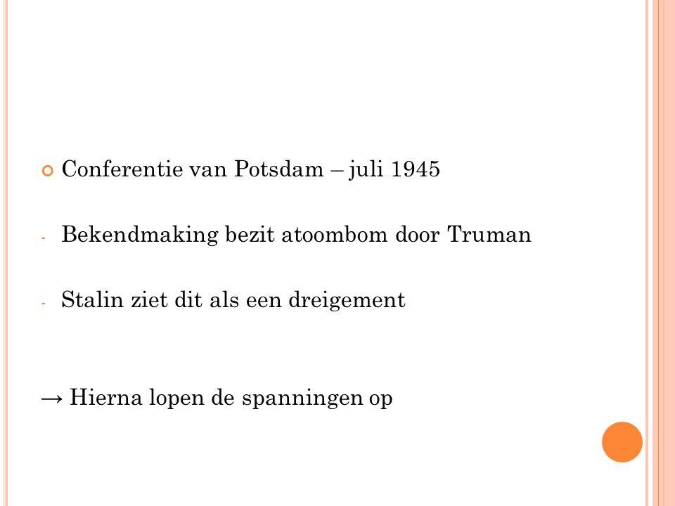 Conferentie van Potsdam – juli 1945 - Bekendmaking bezit atoombom door Truman - Stalin ziet dit als een dreigement → Hierna lopen de spanningen op