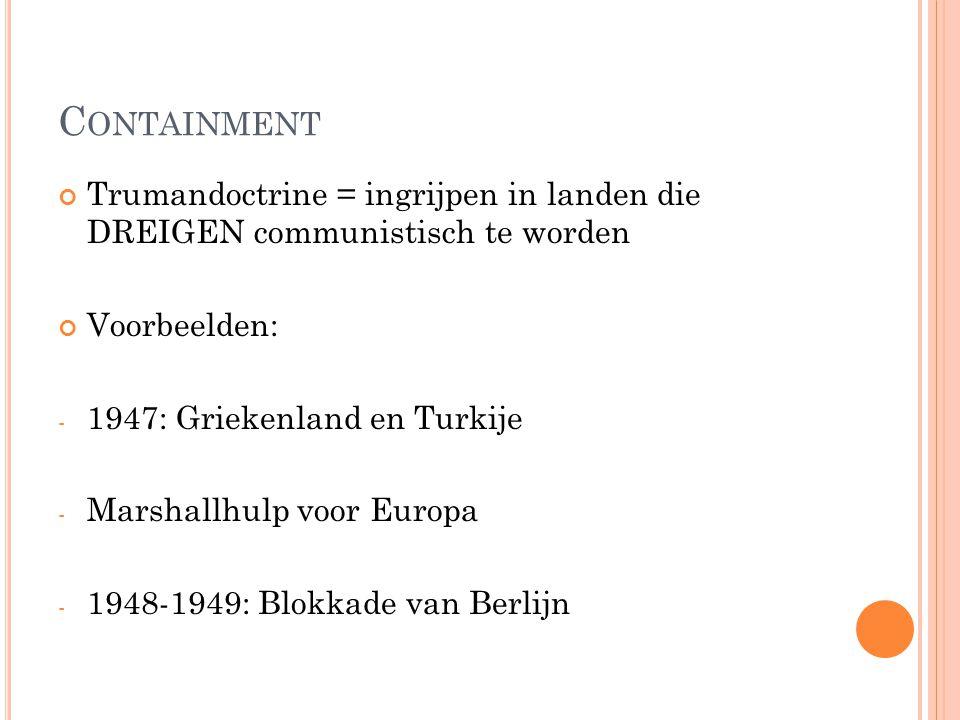 C ONTAINMENT Trumandoctrine = ingrijpen in landen die DREIGEN communistisch te worden Voorbeelden: - 1947: Griekenland en Turkije - Marshallhulp voor