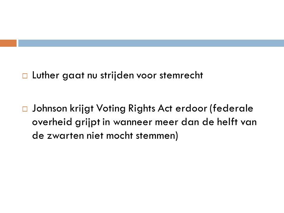  Luther gaat nu strijden voor stemrecht  Johnson krijgt Voting Rights Act erdoor (federale overheid grijpt in wanneer meer dan de helft van de zwart